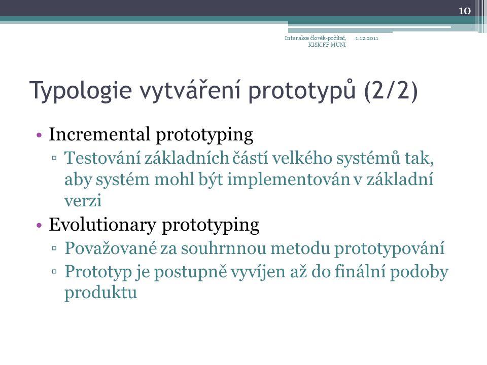 Typologie vytváření prototypů (2/2) Incremental prototyping ▫Testování základních částí velkého systémů tak, aby systém mohl být implementován v základní verzi Evolutionary prototyping ▫Považované za souhrnnou metodu prototypování ▫Prototyp je postupně vyvíjen až do finální podoby produktu 1.12.2011Interakce člověk-počítač, KISK FF MUNI 10