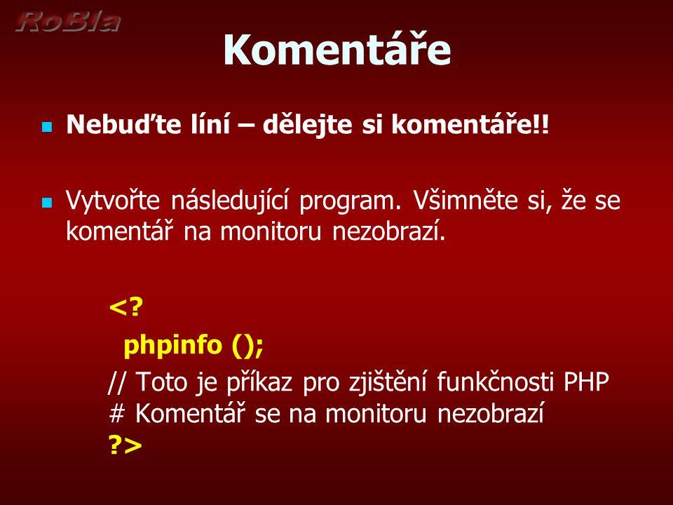 Komentáře Nebuďte líní – dělejte si komentáře!! Vytvořte následující program. Všimněte si, že se komentář na monitoru nezobrazí. <? phpinfo (); // Tot