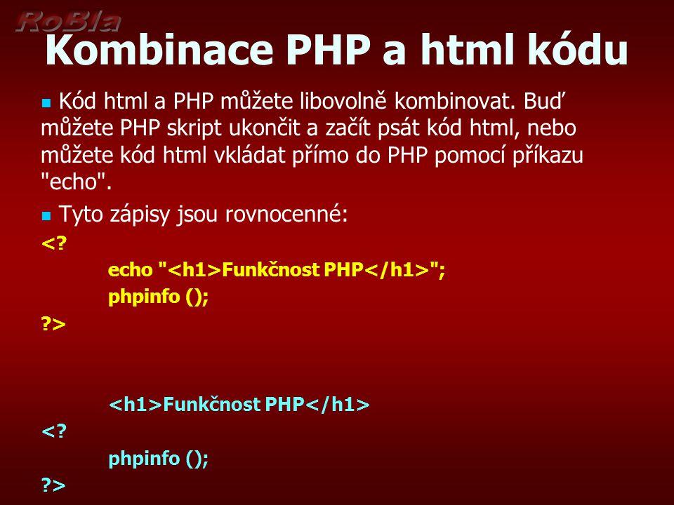 Kombinace PHP a html kódu Kód html a PHP můžete libovolně kombinovat. Buď můžete PHP skript ukončit a začít psát kód html, nebo můžete kód html vkláda