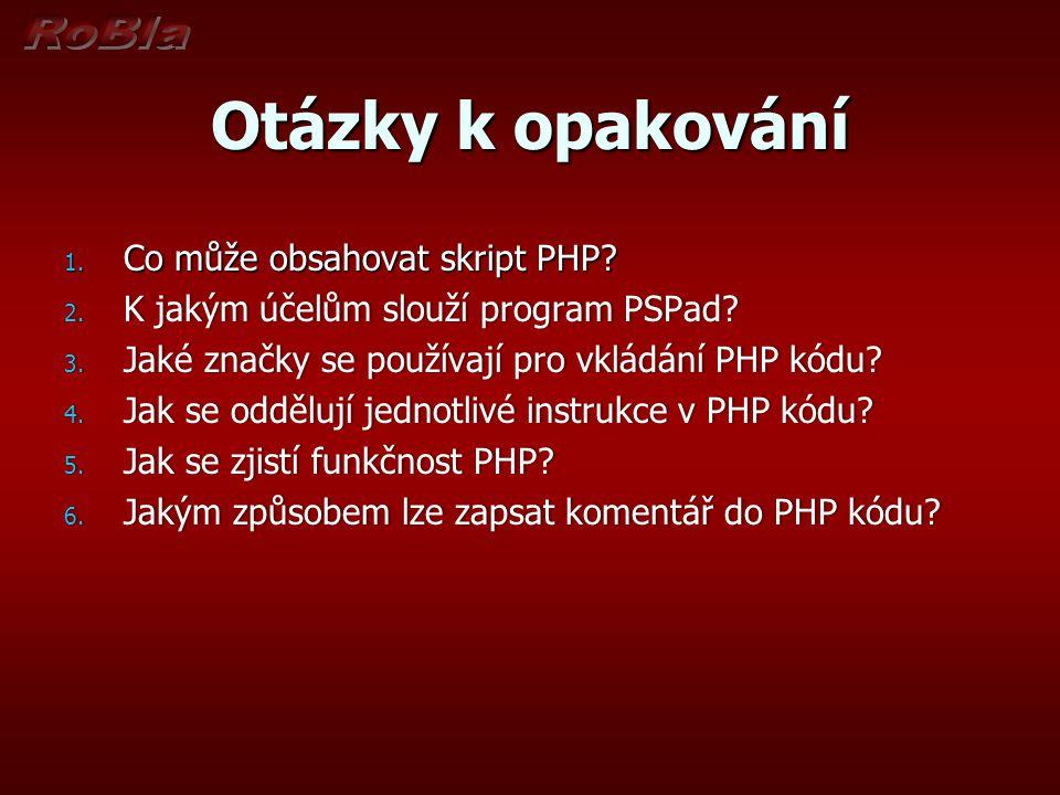 Otázky k opakování 1. Co může obsahovat skript PHP? 2. K jakým účelům slouží program PSPad? 3. Jaké značky se používají pro vkládání PHP kódu? 4. Jak