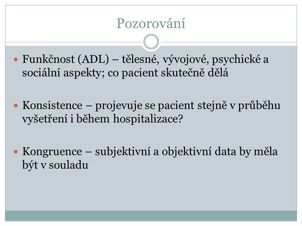 Pozorování Funkčnost (ADL) – tělesné, vývojové, psychické a sociální aspekty; co pacient skutečně dělá Konsistence – projevuje se pacient stejně v průběhu vyšetření i během hospitalizace.