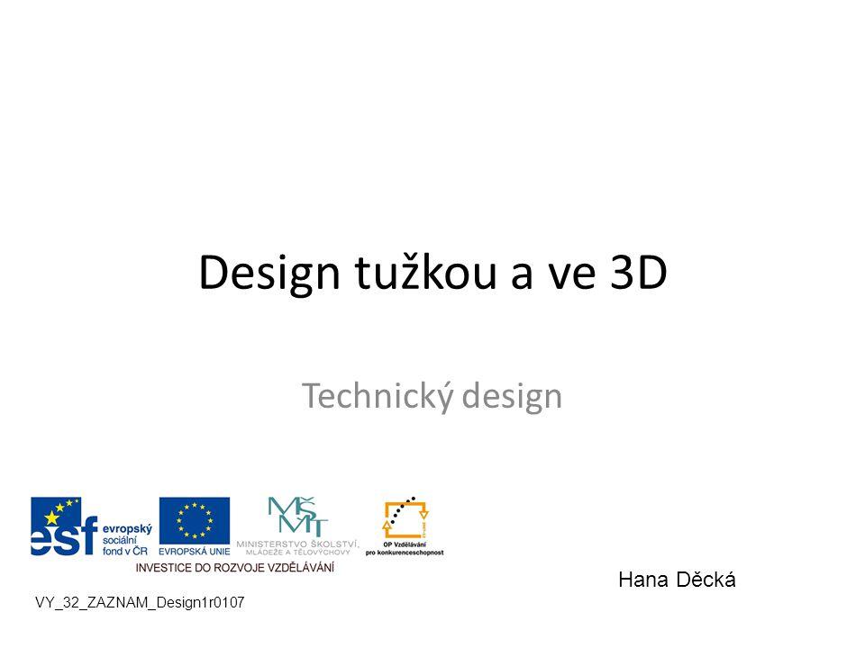 Design tužkou a ve 3D Technický design VY_32_ZAZNAM_Design1r0107 Hana Děcká