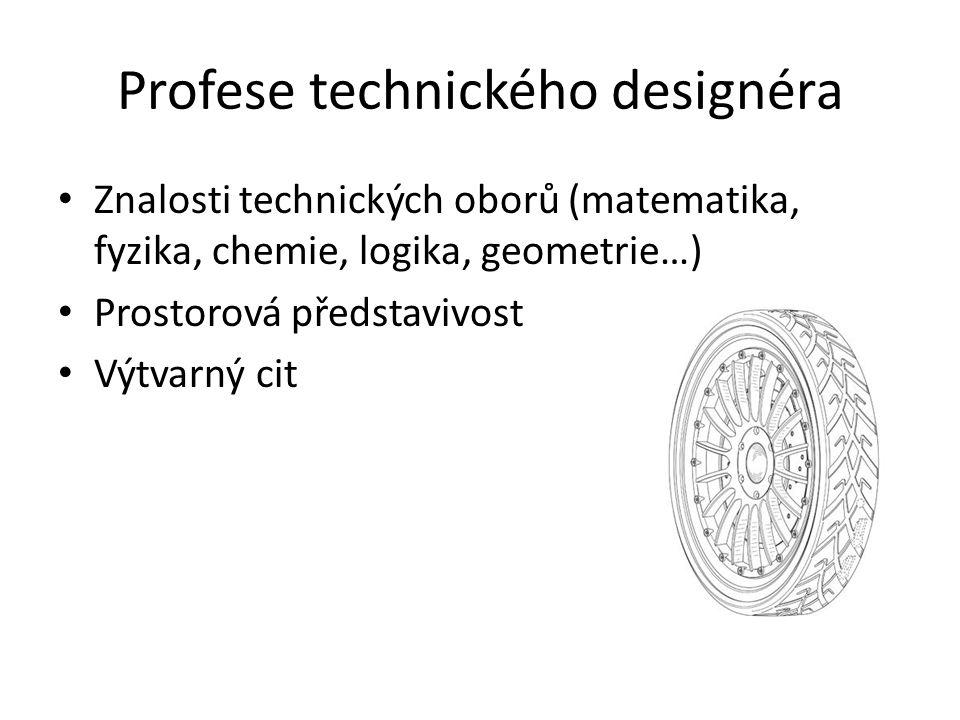 Profese technického designéra Znalosti technických oborů (matematika, fyzika, chemie, logika, geometrie…) Prostorová představivost Výtvarný cit