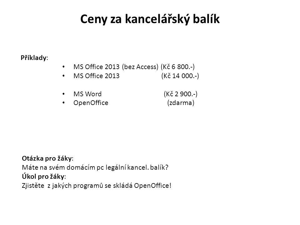 Ceny za kancelářský balík Příklady: MS Office 2013 (bez Access) (Kč 6 800.-) MS Office 2013 (Kč 14 000.-) MS Word (Kč 2 900.-) OpenOffice(zdarma) Otázka pro žáky: Máte na svém domácím pc legální kancel.
