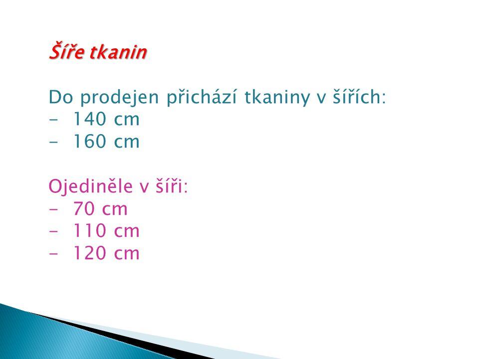 Šíře tkanin Do prodejen přichází tkaniny v šířích: -140 cm -160 cm Ojediněle v šíři: -70 cm -110 cm -120 cm