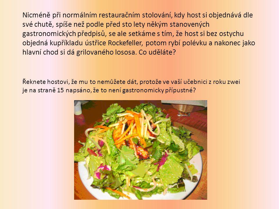 Nicméně při normálním restauračním stolování, kdy host si objednává dle své chutě, spíše než podle před sto lety někým stanovených gastronomických předpisů, se ale setkáme s tím, že host si bez ostychu objedná kupříkladu ústřice Rockefeller, potom rybí polévku a nakonec jako hlavní chod si dá grilovaného lososa.
