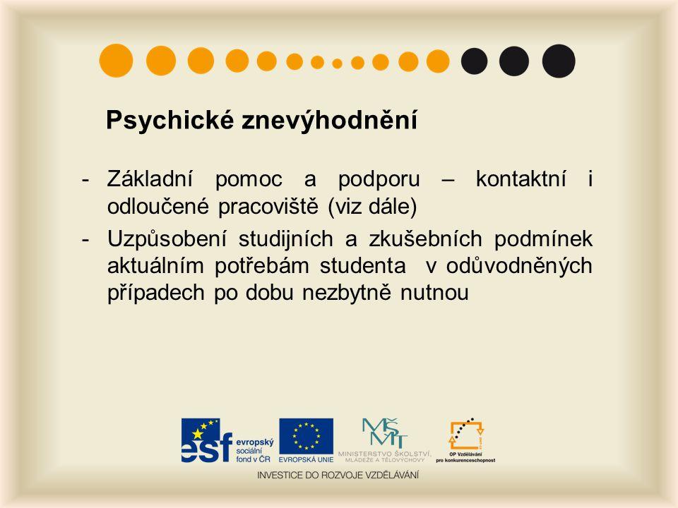 Psychické znevýhodnění -Základní pomoc a podporu – kontaktní i odloučené pracoviště (viz dále) -Uzpůsobení studijních a zkušebních podmínek aktuálním