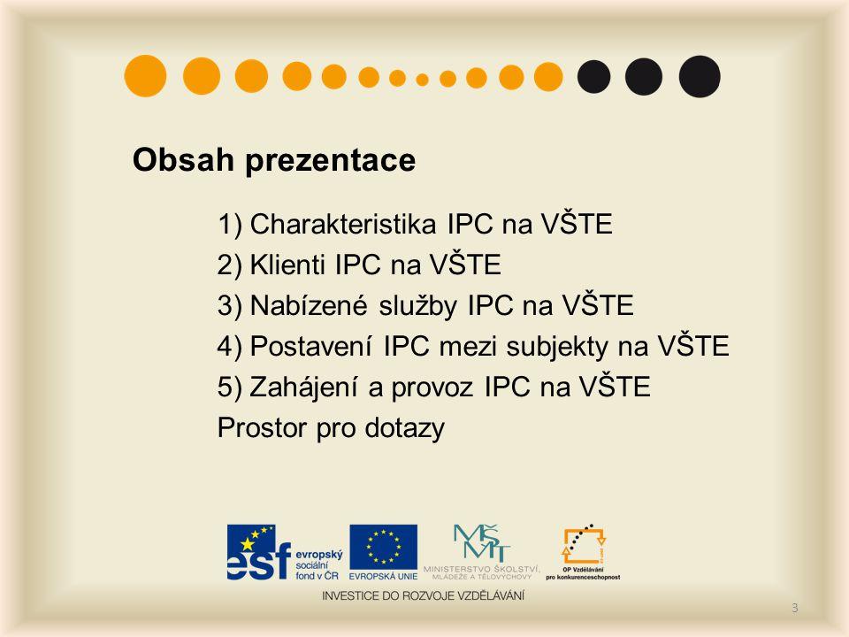 Obsah prezentace 1) Charakteristika IPC na VŠTE 2) Klienti IPC na VŠTE 3) Nabízené služby IPC na VŠTE 4) Postavení IPC mezi subjekty na VŠTE 5) Zaháje