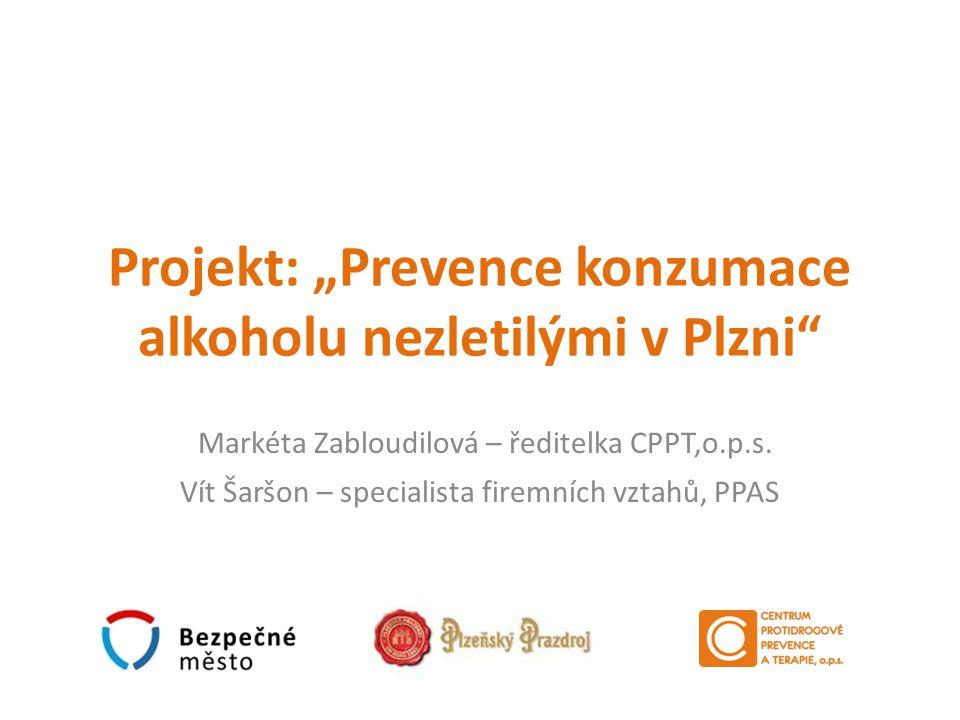 """Projekt: """"Prevence konzumace alkoholu nezletilými v Plzni"""" Markéta Zabloudilová – ředitelka CPPT,o.p.s. Vít Šaršon – specialista firemních vztahů, PPA"""