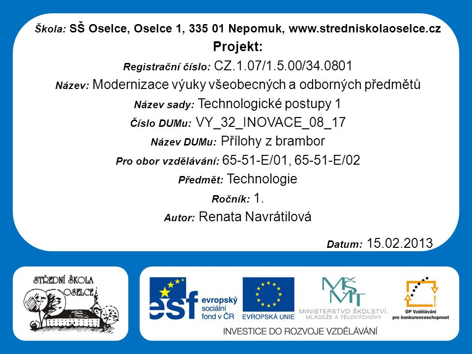 Střední škola Oselce Škola: SŠ Oselce, Oselce 1, 335 01 Nepomuk, www.stredniskolaoselce.cz Projekt: Registrační číslo: CZ.1.07/1.5.00/34.0801 Název: Modernizace výuky všeobecných a odborných předmětů Název sady: Technologické postupy 1 Číslo DUMu: VY_32_INOVACE_08_17 Název DUMu: Přílohy z brambor Pro obor vzdělávání: 65-51-E/01, 65-51-E/02 Předmět: Technologie Ročník: 1.