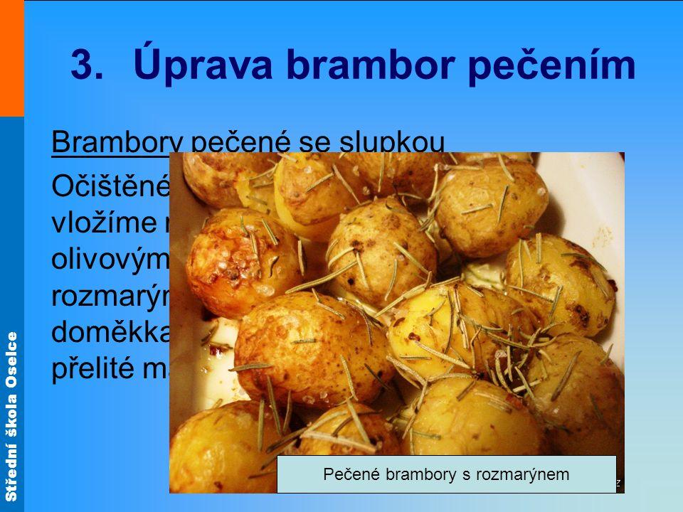 Střední škola Oselce 3.Úprava brambor pečením Brambory pečené se slupkou Očištěné, omyté brambory, stejné velikosti vložíme na vymazaný pekáč, pokapeme olivovým olejem.