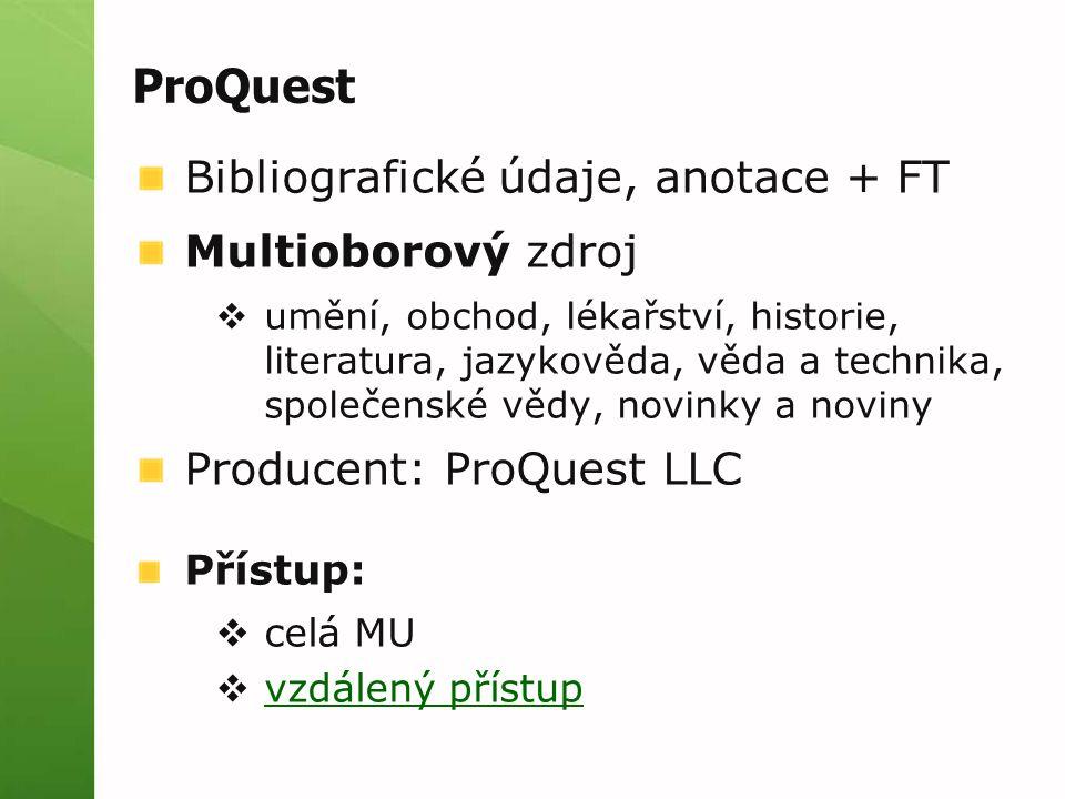 Bibliografické údaje, anotace + FT Multioborový zdroj  umění, obchod, lékařství, historie, literatura, jazykověda, věda a technika, společenské vědy, novinky a noviny Producent: ProQuest LLC Přístup:  celá MU  vzdálený přístup vzdálený přístup