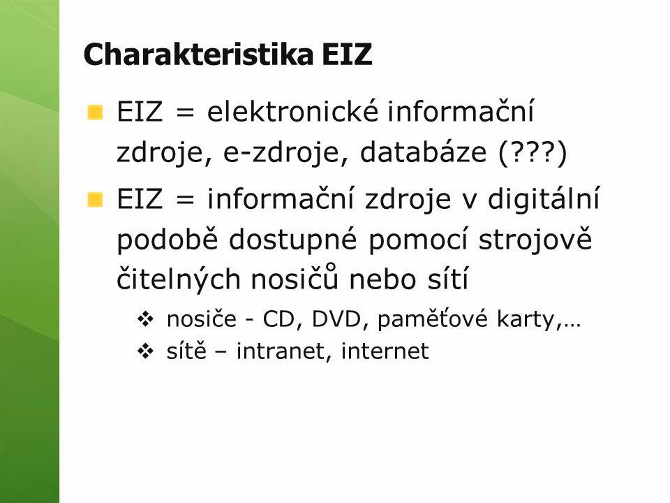 Charakteristika EIZ EIZ = elektronické informační zdroje, e-zdroje, databáze ( ) EIZ = informační zdroje v digitální podobě dostupné pomocí strojově čitelných nosičů nebo sítí  nosiče - CD, DVD, paměťové karty,…  sítě – intranet, internet