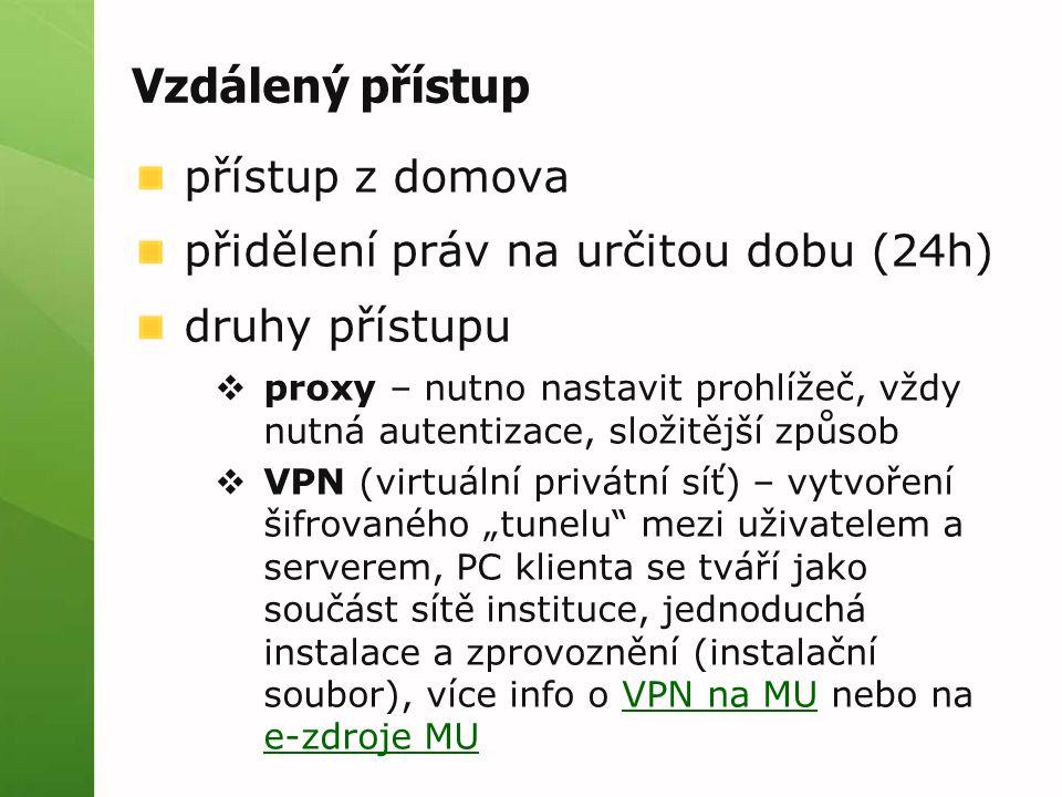 """Vzdálený přístup přístup z domova přidělení práv na určitou dobu (24h) druhy přístupu  proxy – nutno nastavit prohlížeč, vždy nutná autentizace, složitější způsob  VPN (virtuální privátní síť) – vytvoření šifrovaného """"tunelu mezi uživatelem a serverem, PC klienta se tváří jako součást sítě instituce, jednoduchá instalace a zprovoznění (instalační soubor), více info o VPN na MU nebo na e-zdroje MUVPN na MU e-zdroje MU"""