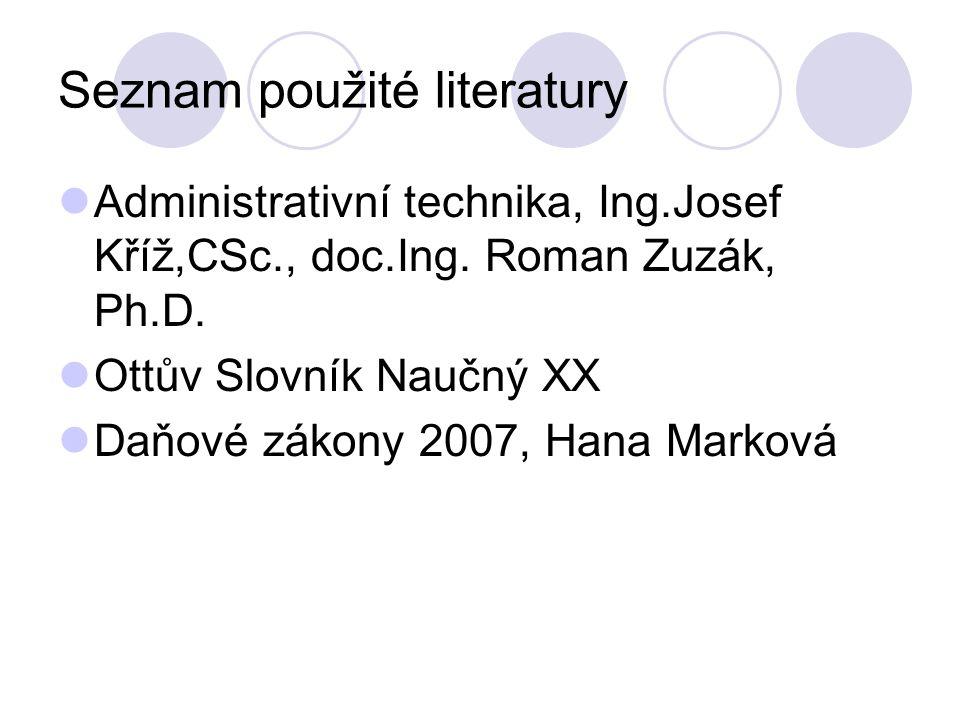 Seznam použité literatury Administrativní technika, Ing.Josef Kříž,CSc., doc.Ing. Roman Zuzák, Ph.D. Ottův Slovník Naučný XX Daňové zákony 2007, Hana
