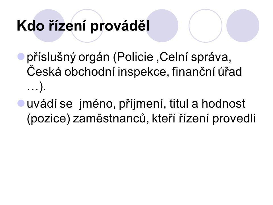 Kdo řízení prováděl příslušný orgán (Policie,Celní správa, Česká obchodní inspekce, finanční úřad …). uvádí se jméno, příjmení, titul a hodnost (pozic