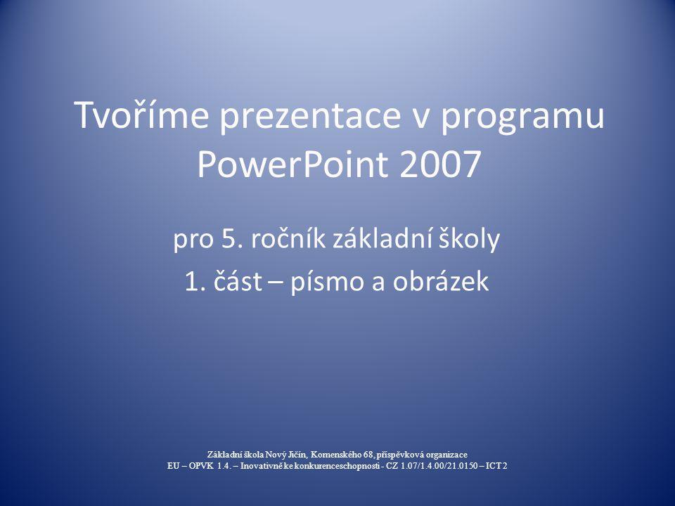Tvoříme prezentace v programu PowerPoint 2007 pro 5. ročník základní školy 1. část – písmo a obrázek Základní škola Nový Jičín, Komenského 68, příspěv