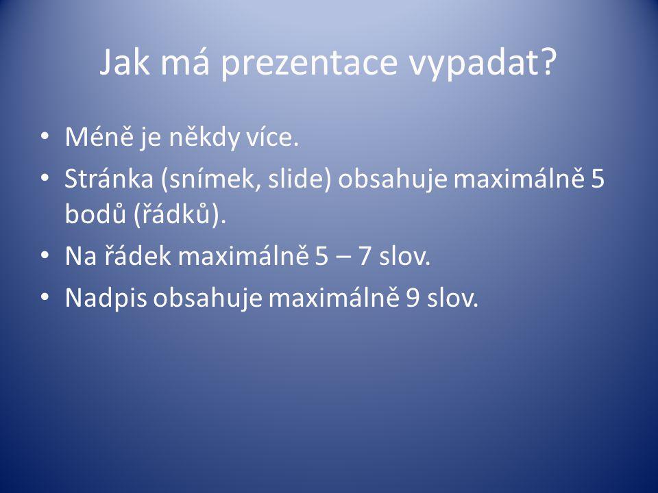 Jak má prezentace vypadat? Méně je někdy více. Stránka (snímek, slide) obsahuje maximálně 5 bodů (řádků). Na řádek maximálně 5 – 7 slov. Nadpis obsahu