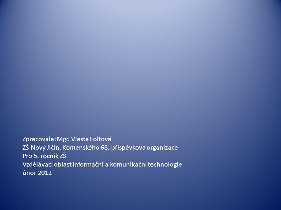 Zpracovala: Mgr. Vlasta Foltová ZŠ Nový Jičín, Komenského 68, příspěvková organizace Pro 5. ročník ZŠ Vzdělávací oblast Informační a komunikační techn
