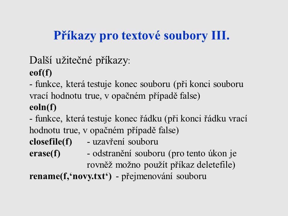 Textové soubory - příklad var f:text; ch:char; p:integer; begin assignfile(f, text.txt ); reset(f); p:=0; while not eof(f) do begin read(f,ch); if (ord(ch)>=65) and (ord(ch)<=90) {nebo if (ch>= A ) and (ch<= Z )} then p:=p+1; end; closefile(f); writeln('počet velkých písmen =',p); end; Úkolem následujícího programu je zjistit, kolik se v textovém souboru TEXT.TXT nachází velkých písmen.