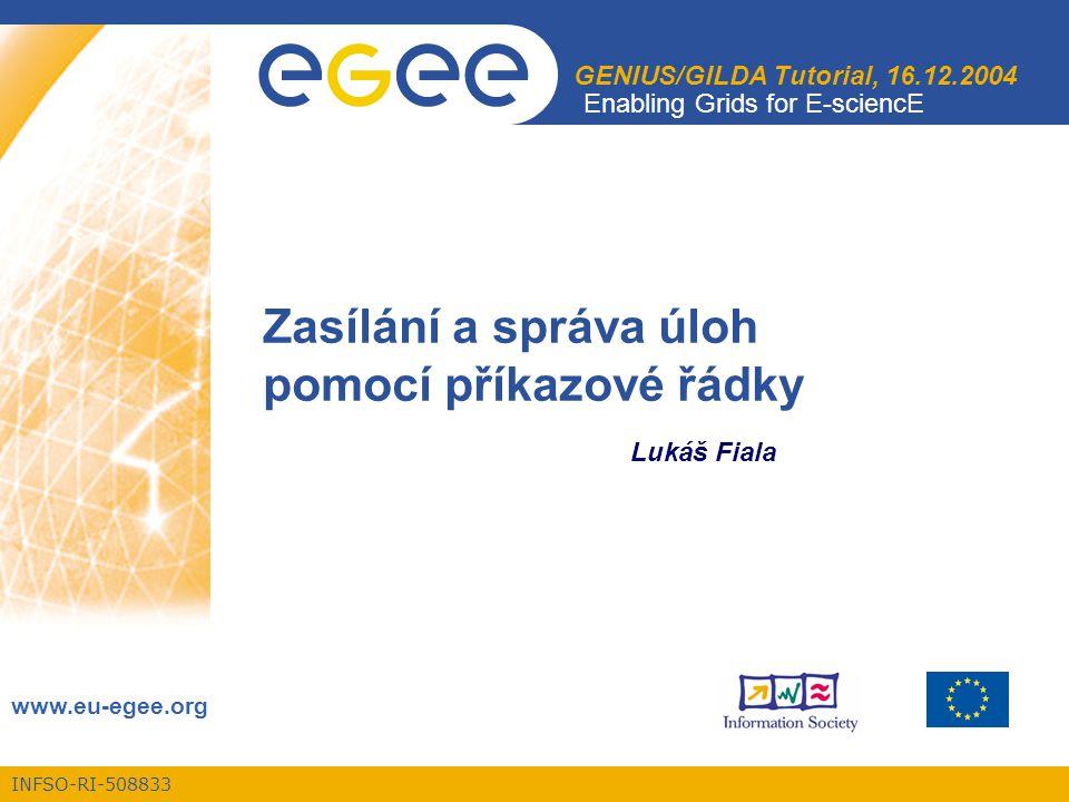 INFSO-RI-508833 Enabling Grids for E-sciencE www.eu-egee.org GENIUS/GILDA Tutorial, 16.12.2004 Zasílání a správa úloh pomocí příkazové řádky Lukáš Fiala