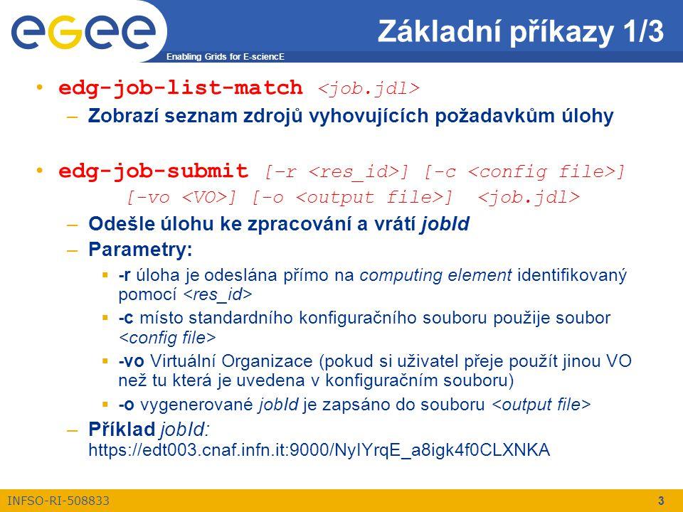 Enabling Grids for E-sciencE INFSO-RI-508833 3 edg-job-list-match –Zobrazí seznam zdrojů vyhovujících požadavkům úlohy edg-job-submit [–r ] [-c ] [-vo ] [-o ] –Odešle úlohu ke zpracování a vrátí jobId –Parametry:  -r úloha je odeslána přímo na computing element identifikovaný pomocí  -c místo standardního konfiguračního souboru použije soubor  -vo Virtuální Organizace (pokud si uživatel přeje použít jinou VO než tu která je uvedena v konfiguračním souboru)  -o vygenerované jobId je zapsáno do souboru –Příklad jobId: https://edt003.cnaf.infn.it:9000/NyIYrqE_a8igk4f0CLXNKA Základní příkazy 1/3
