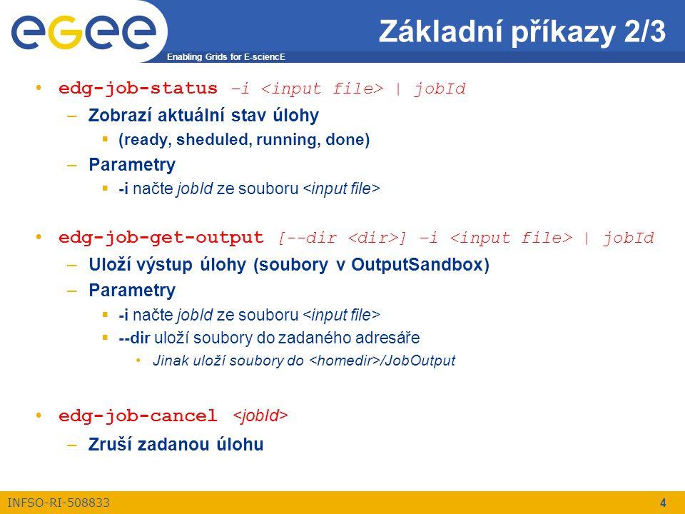 Enabling Grids for E-sciencE INFSO-RI-508833 4 edg-job-status –i | jobId –Zobrazí aktuální stav úlohy  (ready, sheduled, running, done) –Parametry  -i načte jobId ze souboru edg-job-get-output [--dir ] –i | jobId –Uloží výstup úlohy (soubory v OutputSandbox) –Parametry  -i načte jobId ze souboru  --dir uloží soubory do zadaného adresáře Jinak uloží soubory do /JobOutput edg-job-cancel –Zruší zadanou úlohu Základní příkazy 2/3