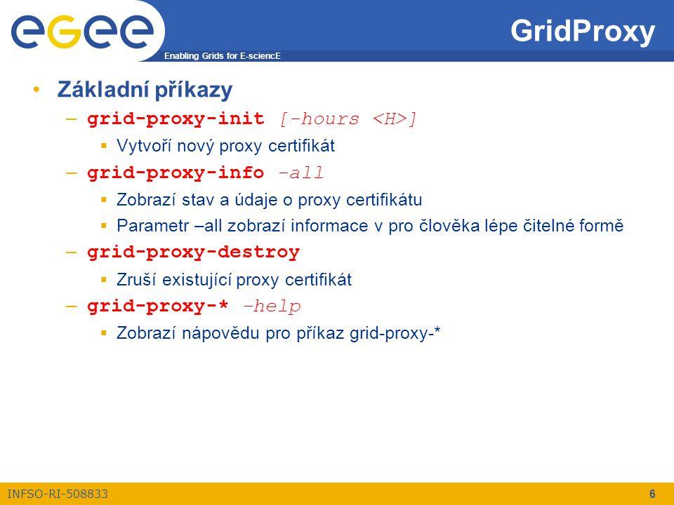 Enabling Grids for E-sciencE INFSO-RI-508833 6 GridProxy Základní příkazy – grid-proxy-init [-hours ]  Vytvoří nový proxy certifikát – grid-proxy-info -all  Zobrazí stav a údaje o proxy certifikátu  Parametr –all zobrazí informace v pro člověka lépe čitelné formě – grid-proxy-destroy  Zruší existující proxy certifikát – grid-proxy-* -help  Zobrazí nápovědu pro příkaz grid-proxy-*