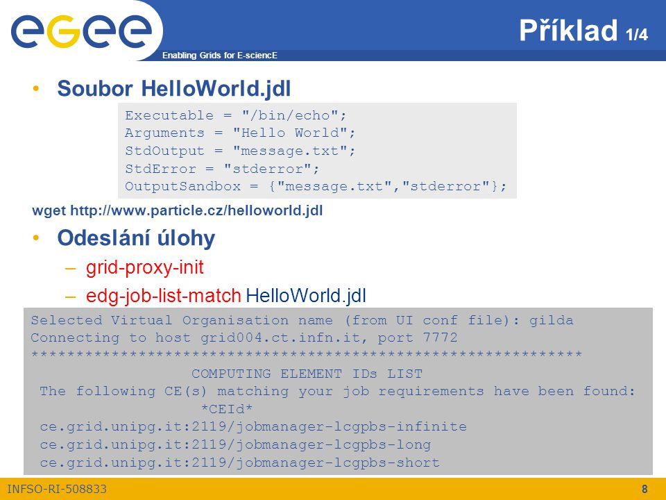 Enabling Grids for E-sciencE INFSO-RI-508833 9 Příklad 2/4 –edg-job-submit HelloWorld.jdl Selected Virtual Organisation name (from UI conf file): gilda Connecting to host grid004.ct.infn.it, port 7772 Logging to host grid004.ct.infn.it, port 9002 ************************************************************** JOB SUBMIT OUTCOME The job has been successfully submitted to the Network Server.