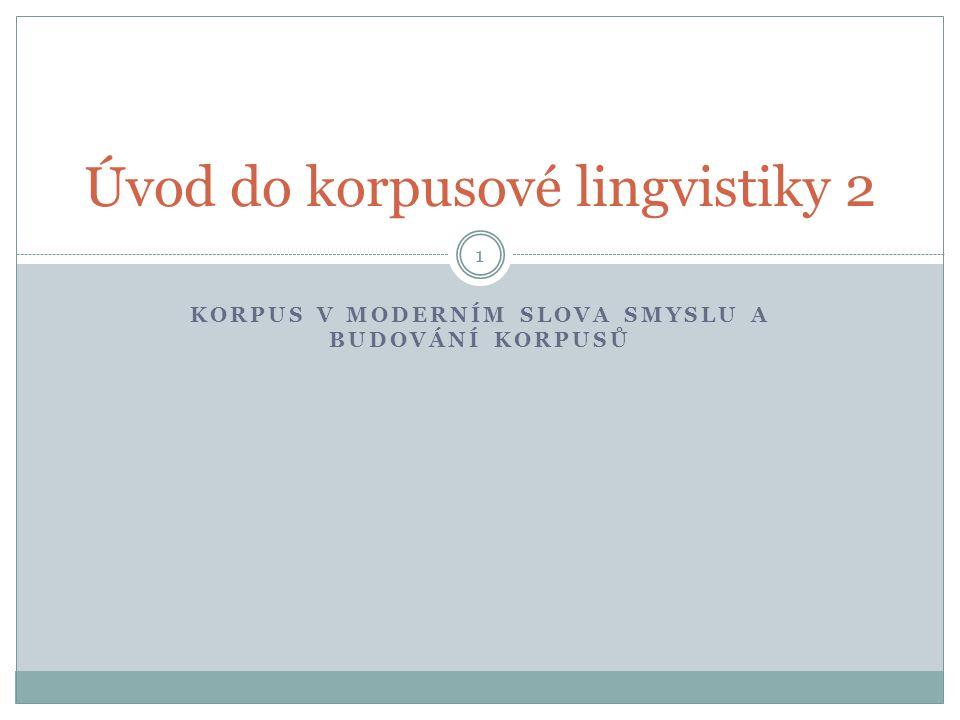 KORPUS V MODERNÍM SLOVA SMYSLU A BUDOVÁNÍ KORPUSŮ 1 Úvod do korpusové lingvistiky 2
