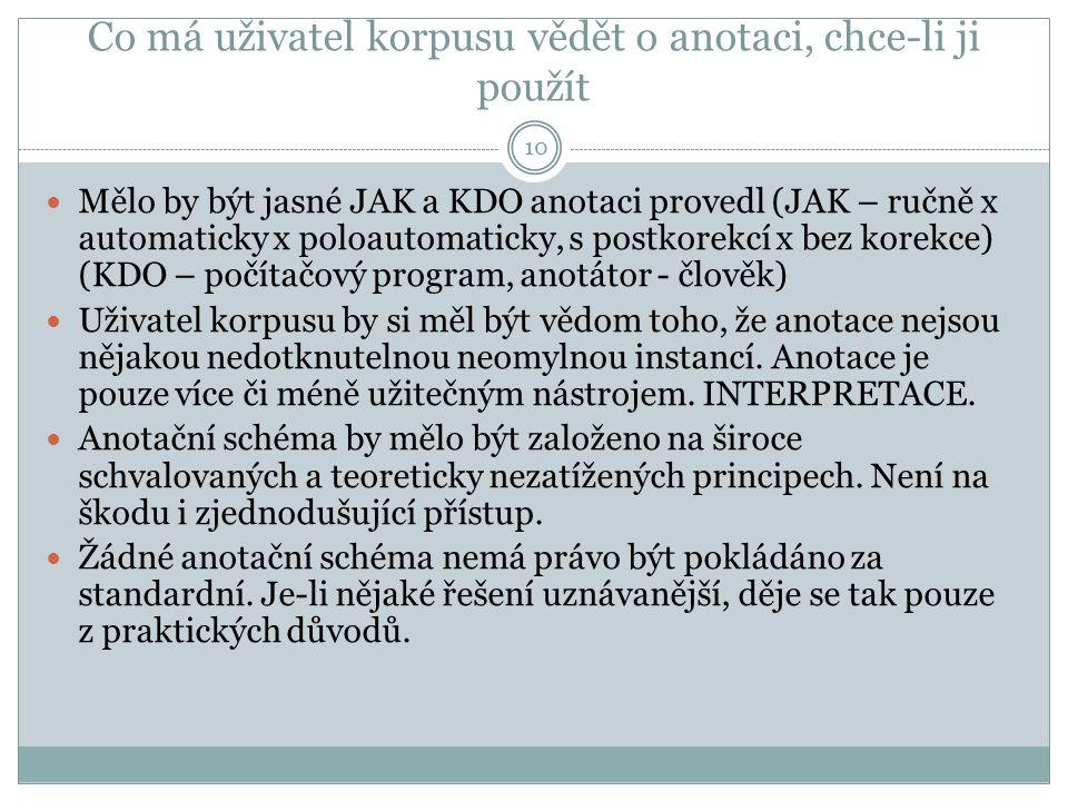 Co má uživatel korpusu vědět o anotaci, chce-li ji použít 10 Mělo by být jasné JAK a KDO anotaci provedl (JAK – ručně x automaticky x poloautomaticky, s postkorekcí x bez korekce) (KDO – počítačový program, anotátor - člověk) Uživatel korpusu by si měl být vědom toho, že anotace nejsou nějakou nedotknutelnou neomylnou instancí.