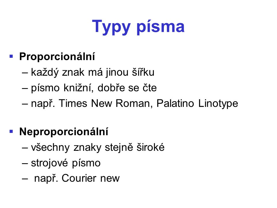 Typy písma   Proporcionální – každý znak má jinou šířku – písmo knižní, dobře se čte – např. Times New Roman, Palatino Linotype   Neproporcionální