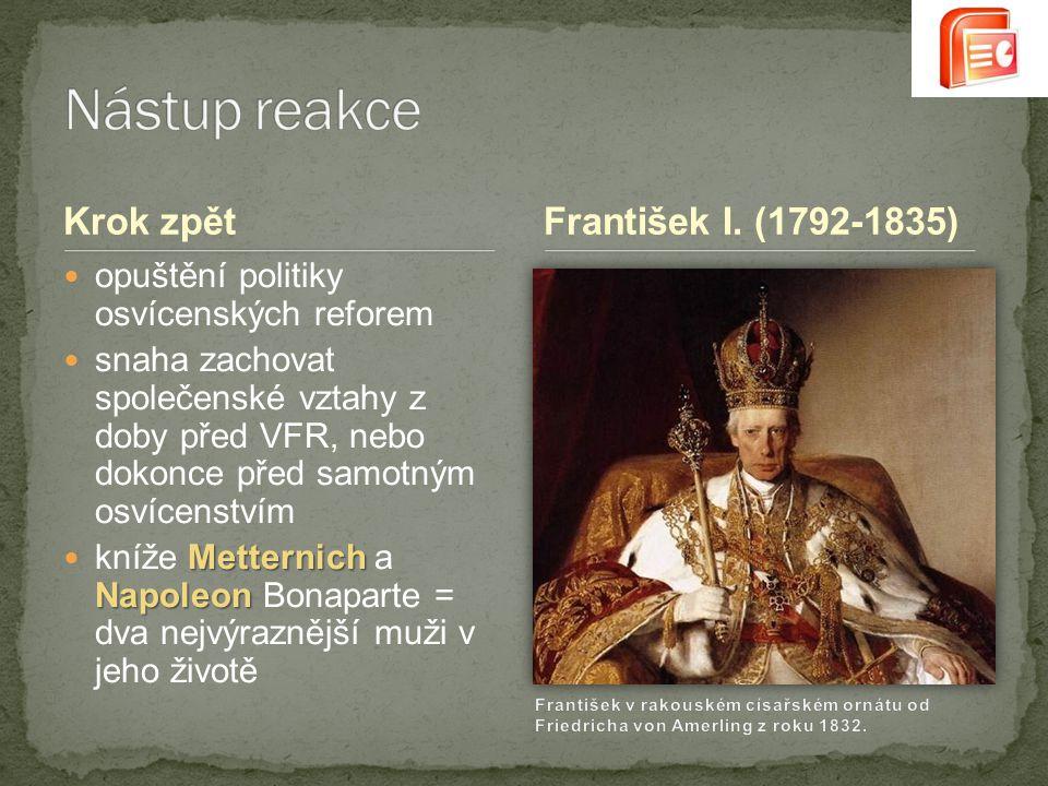 Krok zpět opuštění politiky osvícenských reforem snaha zachovat společenské vztahy z doby před VFR, nebo dokonce před samotným osvícenstvím Metternich Napoleon kníže Metternich a Napoleon Bonaparte = dva nejvýraznější muži v jeho životě František I.