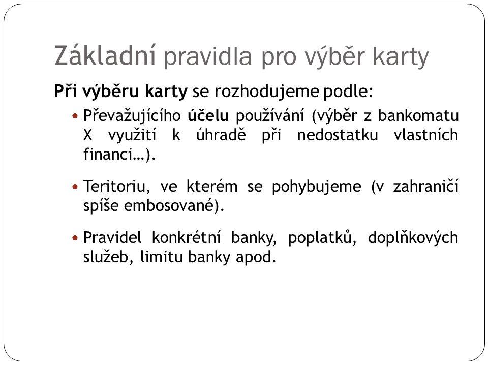 Základní pravidla pro výběr karty Při výběru karty se rozhodujeme podle: Převažujícího účelu používání (výběr z bankomatu X využití k úhradě při nedos