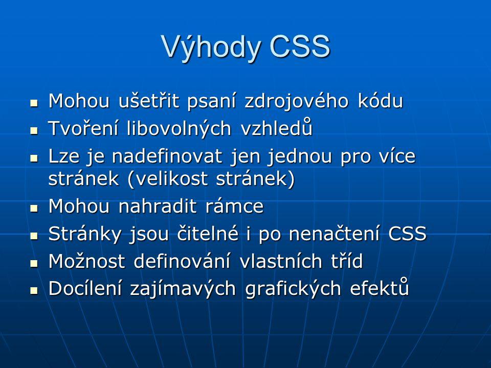 Výhody CSS Mohou ušetřit psaní zdrojového kódu Mohou ušetřit psaní zdrojového kódu Tvoření libovolných vzhledů Tvoření libovolných vzhledů Lze je nadefinovat jen jednou pro více stránek (velikost stránek) Lze je nadefinovat jen jednou pro více stránek (velikost stránek) Mohou nahradit rámce Mohou nahradit rámce Stránky jsou čitelné i po nenačtení CSS Stránky jsou čitelné i po nenačtení CSS Možnost definování vlastních tříd Možnost definování vlastních tříd Docílení zajímavých grafických efektů Docílení zajímavých grafických efektů