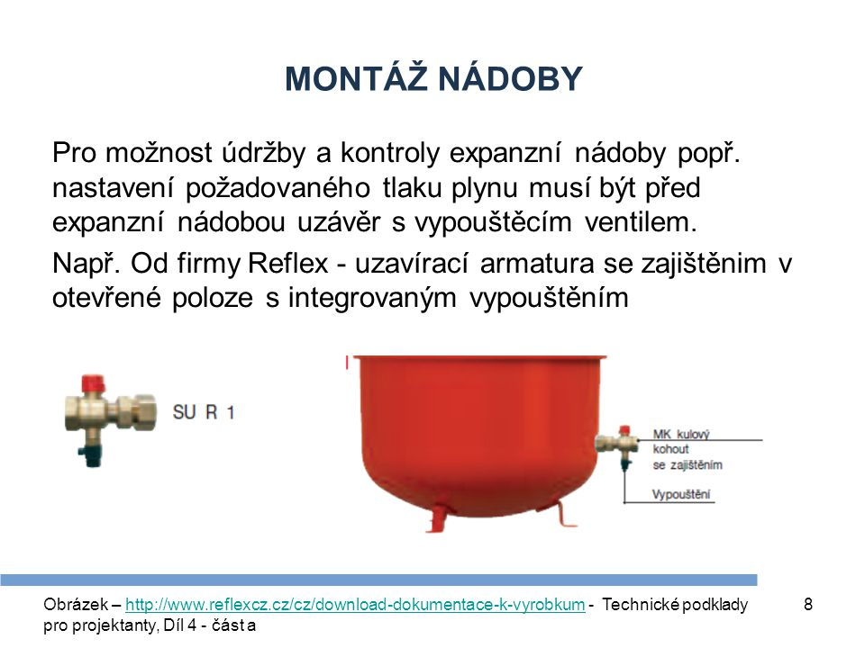 8 MONTÁŽ NÁDOBY Pro možnost údržby a kontroly expanzní nádoby popř. nastavení požadovaného tlaku plynu musí být před expanzní nádobou uzávěr s vypoušt