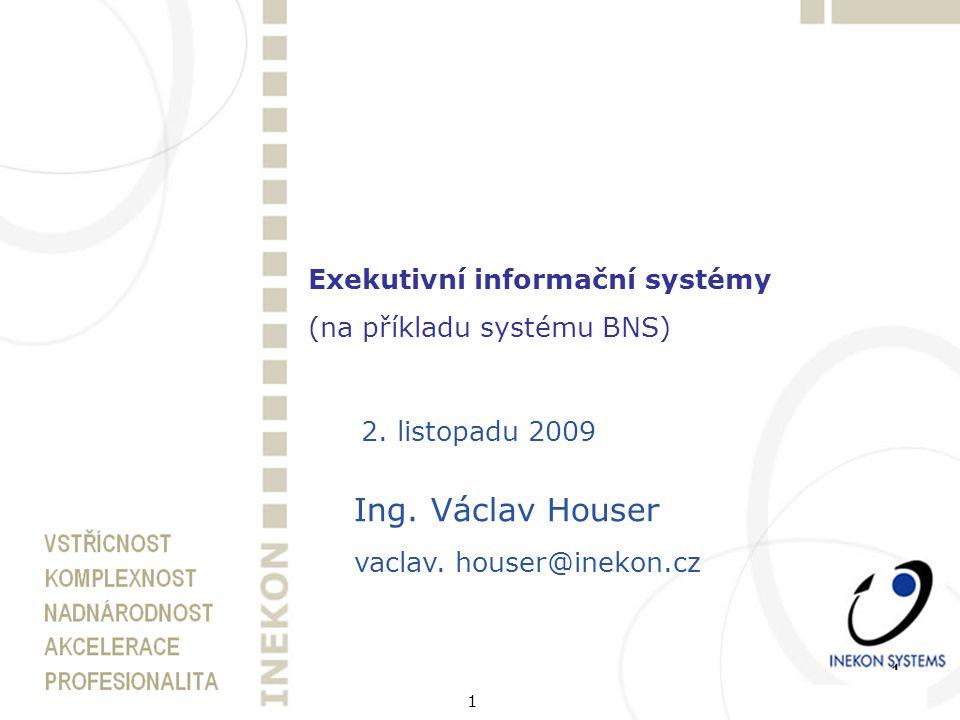 1 Exekutivní informační systémy (na příkladu systému BNS) 2. listopadu 2009 Ing. Václav Houser vaclav. houser@inekon.cz