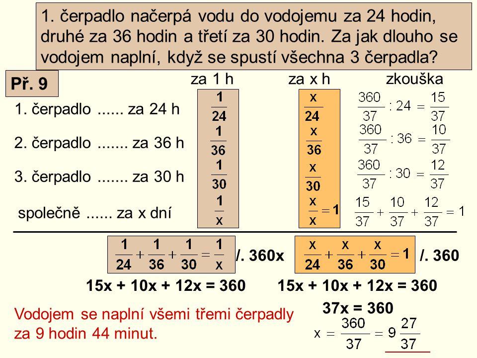 1. čerpadlo...... za 24 h 2. čerpadlo....... za 36 h společně...... za x dní za 1 hza x h /. 360x/. 360 15x + 10x + 12x = 360 37x = 360 15x + 10x + 12