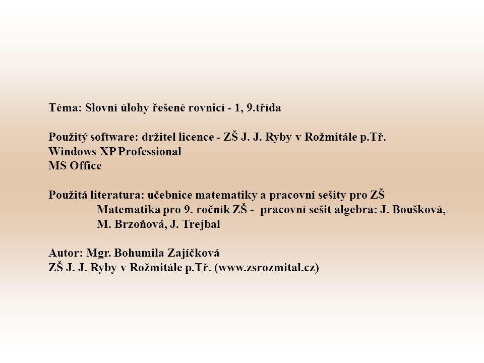 Téma: Slovní úlohy řešené rovnicí - 1, 9.třída Použitý software: držitel licence - ZŠ J. J. Ryby v Rožmitále p.Tř. Windows XP Professional MS Office P