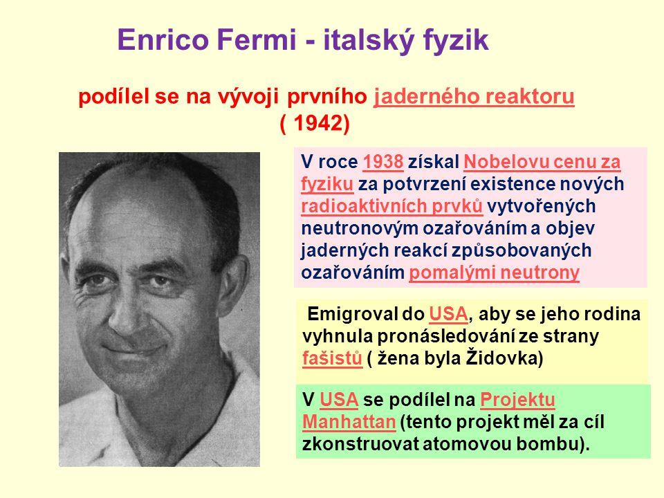 Enrico Fermi - italský fyzik V roce 1938 získal Nobelovu cenu za fyziku za potvrzení existence nových radioaktivních prvků vytvořených neutronovým oza