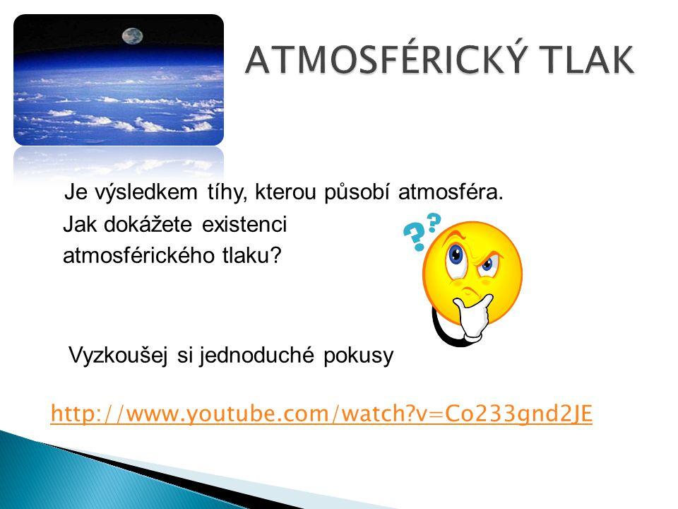 Je výsledkem tíhy, kterou působí atmosféra. Jak dokážete existenci atmosférického tlaku? Vyzkoušej si jednoduché pokusy http://www.youtube.com/watch?v
