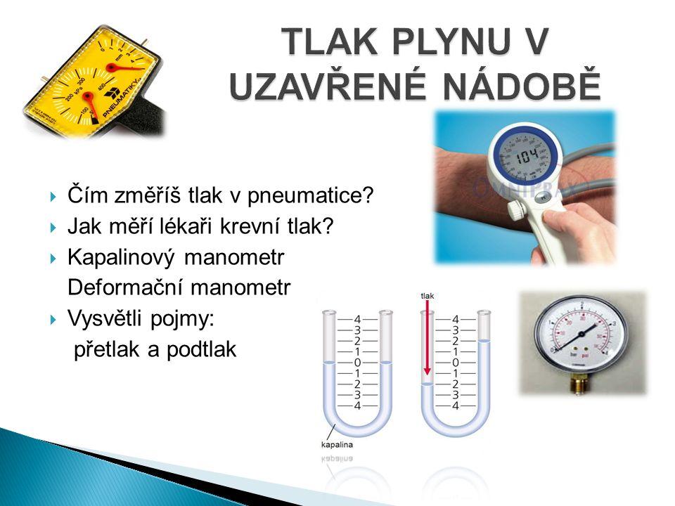  Čím změříš tlak v pneumatice?  Jak měří lékaři krevní tlak?  Kapalinový manometr Deformační manometr  Vysvětli pojmy: přetlak a podtlak
