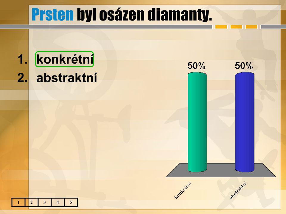 Prsten byl osázen diamanty. 12345 1.konkrétní 2.abstraktní