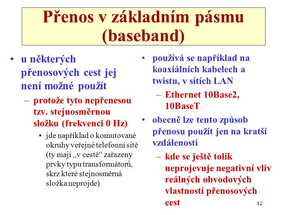 12 Přenos v základním pásmu (baseband) u některých přenosových cest jej není možné použít –protože tyto nepřenesou tzv. stejnosměrnou složku (frekvenc
