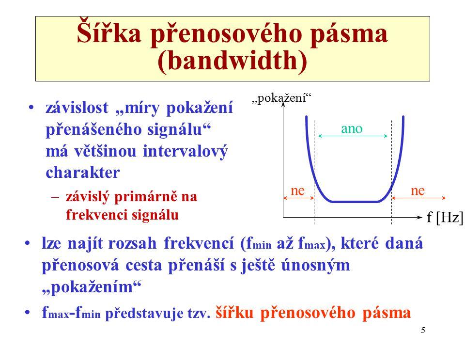 """5 Šířka přenosového pásma (bandwidth) závislost """"míry pokažení přenášeného signálu má většinou intervalový charakter –závislý primárně na frekvenci signálu lze najít rozsah frekvencí (f min až f max ), které daná přenosová cesta přenáší s ještě únosným """"pokažením f max -f min představuje tzv."""