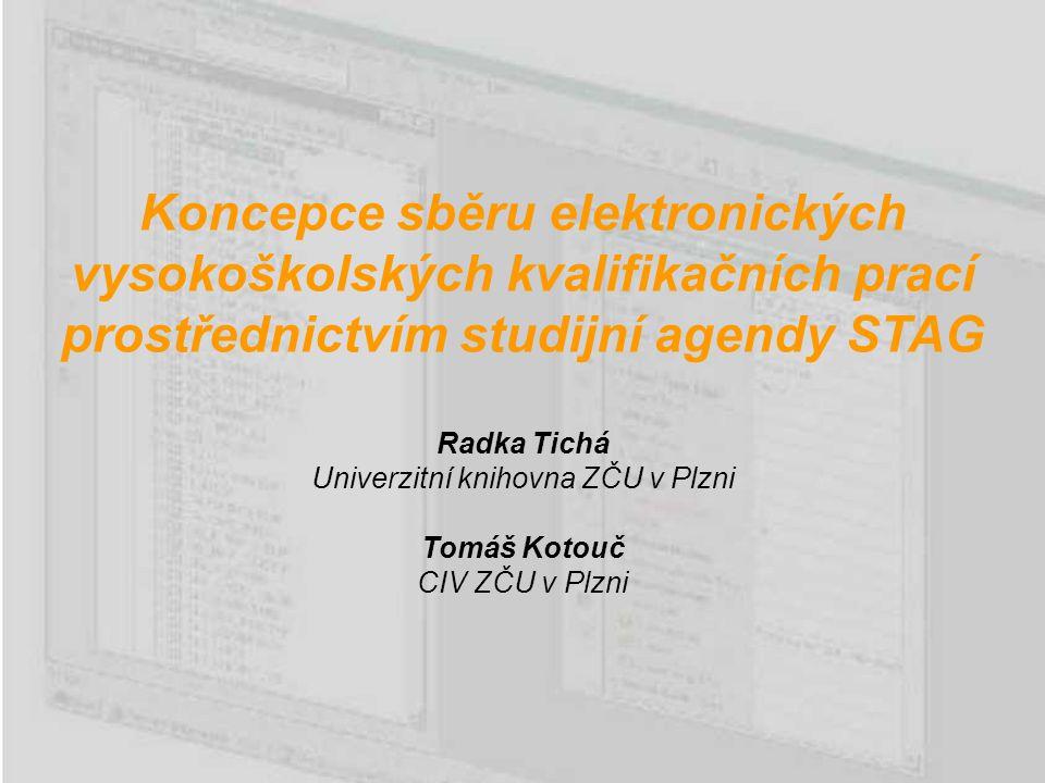 Koncepce sběru elektronických vysokoškolských kvalifikačních prací prostřednictvím studijní agendy STAG Radka Tichá Univerzitní knihovna ZČU v Plzni Tomáš Kotouč CIV ZČU v Plzni