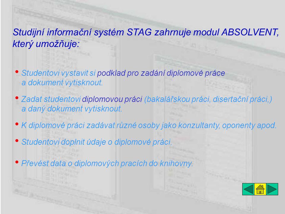 Studijní informační systém STAG zahrnuje modul ABSOLVENT, který umožňuje: Zadat studentovi diplomovou práci (bakalářskou práci, disertační práci,) a daný dokument vytisknout.