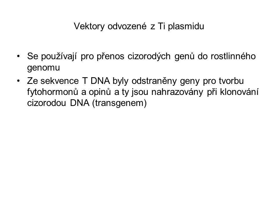 Vektory odvozené z Ti plasmidu Se používají pro přenos cizorodých genů do rostlinného genomu Ze sekvence T DNA byly odstraněny geny pro tvorbu fytohormonů a opinů a ty jsou nahrazovány při klonování cizorodou DNA (transgenem)