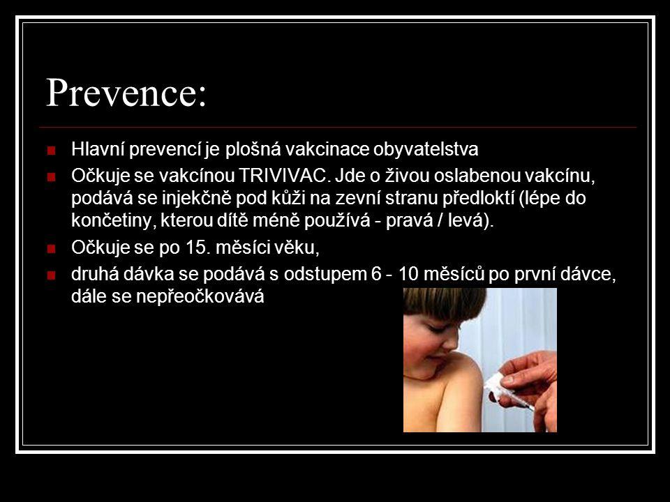 Prevence: Hlavní prevencí je plošná vakcinace obyvatelstva Očkuje se vakcínou TRIVIVAC. Jde o živou oslabenou vakcínu, podává se injekčně pod kůži na