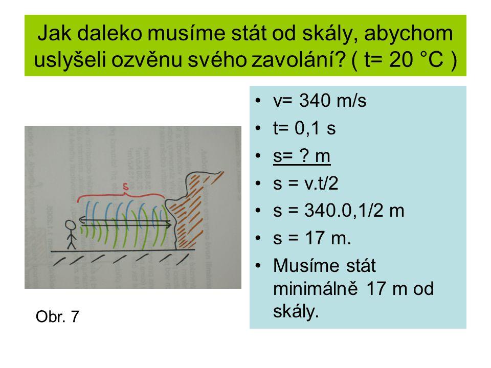 Jak daleko musíme stát od skály, abychom uslyšeli ozvěnu svého zavolání? ( t= 20 °C ) v= 340 m/s t= 0,1 s s= ? m s = v.t/2 s = 340.0,1/2 m s = 17 m. M
